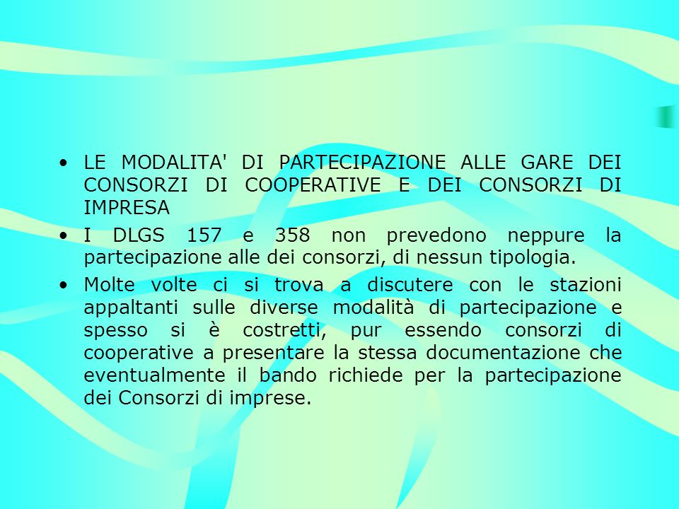 LE MODALITA DI PARTECIPAZIONE ALLE GARE DEI CONSORZI DI COOPERATIVE E DEI CONSORZI DI IMPRESA I DLGS 157 e 358 non prevedono neppure la partecipazione alle dei consorzi, di nessun tipologia.