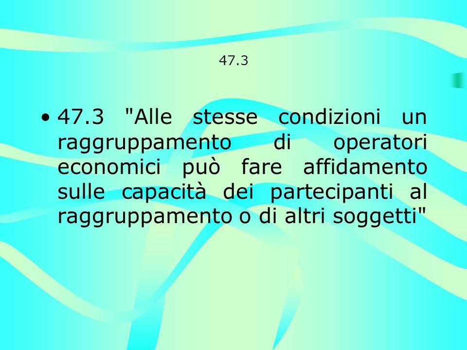 47.3 47.3 Alle stesse condizioni un raggruppamento di operatori economici può fare affidamento sulle capacità dei partecipanti al raggruppamento o di altri soggetti