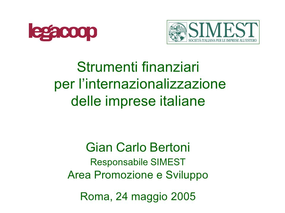 Strumenti finanziari per linternazionalizzazione delle imprese italiane Gian Carlo Bertoni Responsabile SIMEST Area Promozione e Sviluppo Roma, 24 maggio 2005