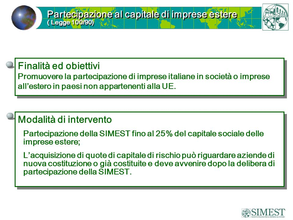 Partecipazione al capitale di imprese estere ( Legge 100/90) Partecipazione al capitale di imprese estere ( Legge 100/90) Finalità ed obiettivi Promuovere la partecipazione di imprese italiane in società o imprese allestero in paesi non appartenenti alla UE.