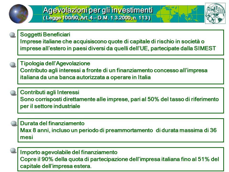 Tipologia dellAgevolazione Contributo agli interessi a fronte di un finanziamento concesso allimpresa italiana da una banca autorizzata a operare in Italia Agevolazioni per gli investimenti ( Legge 100/90, Art.