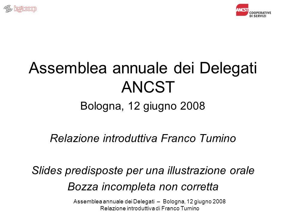Assemblea annuale dei Delegati – Bologna, 12 giugno 2008 Relazione introduttiva di Franco Tumino Assemblea annuale dei Delegati ANCST Bologna, 12 giugno 2008 Relazione introduttiva Franco Tumino Slides predisposte per una illustrazione orale Bozza incompleta non corretta