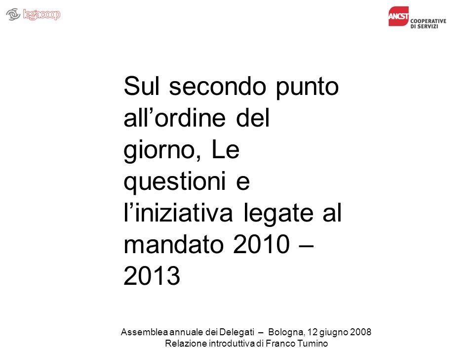 Assemblea annuale dei Delegati – Bologna, 12 giugno 2008 Relazione introduttiva di Franco Tumino Sul secondo punto allordine del giorno, Le questioni e liniziativa legate al mandato 2010 – 2013