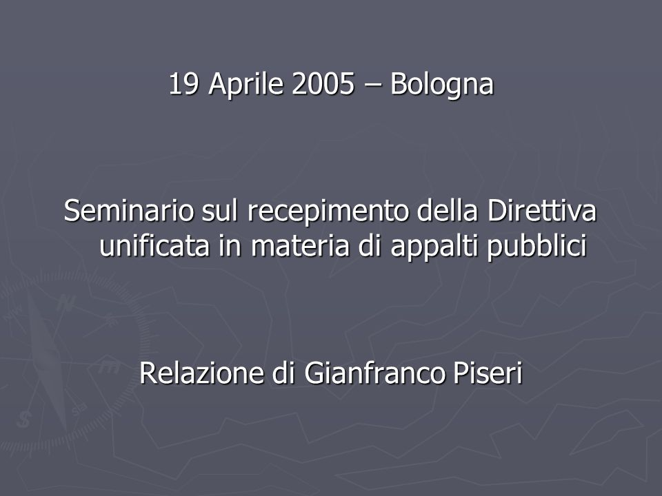 19 Aprile 2005 – Bologna Seminario sul recepimento della Direttiva unificata in materia di appalti pubblici Relazione di Gianfranco Piseri