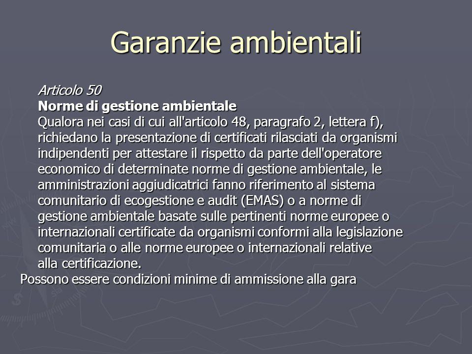Garanzie ambientali Articolo 50 Norme di gestione ambientale Qualora nei casi di cui all articolo 48, paragrafo 2, lettera f), richiedano la presentazione di certificati rilasciati da organismi indipendenti per attestare il rispetto da parte dell operatore economico di determinate norme di gestione ambientale, le amministrazioni aggiudicatrici fanno riferimento al sistema comunitario di ecogestione e audit (EMAS) o a norme di gestione ambientale basate sulle pertinenti norme europee o internazionali certificate da organismi conformi alla legislazione comunitaria o alle norme europee o internazionali relative alla certificazione.