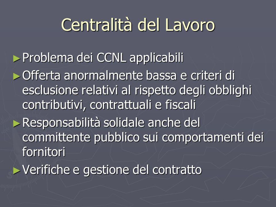 Centralità del Lavoro Problema dei CCNL applicabili Problema dei CCNL applicabili Offerta anormalmente bassa e criteri di esclusione relativi al rispetto degli obblighi contributivi, contrattuali e fiscali Offerta anormalmente bassa e criteri di esclusione relativi al rispetto degli obblighi contributivi, contrattuali e fiscali Responsabilità solidale anche del committente pubblico sui comportamenti dei fornitori Responsabilità solidale anche del committente pubblico sui comportamenti dei fornitori Verifiche e gestione del contratto Verifiche e gestione del contratto