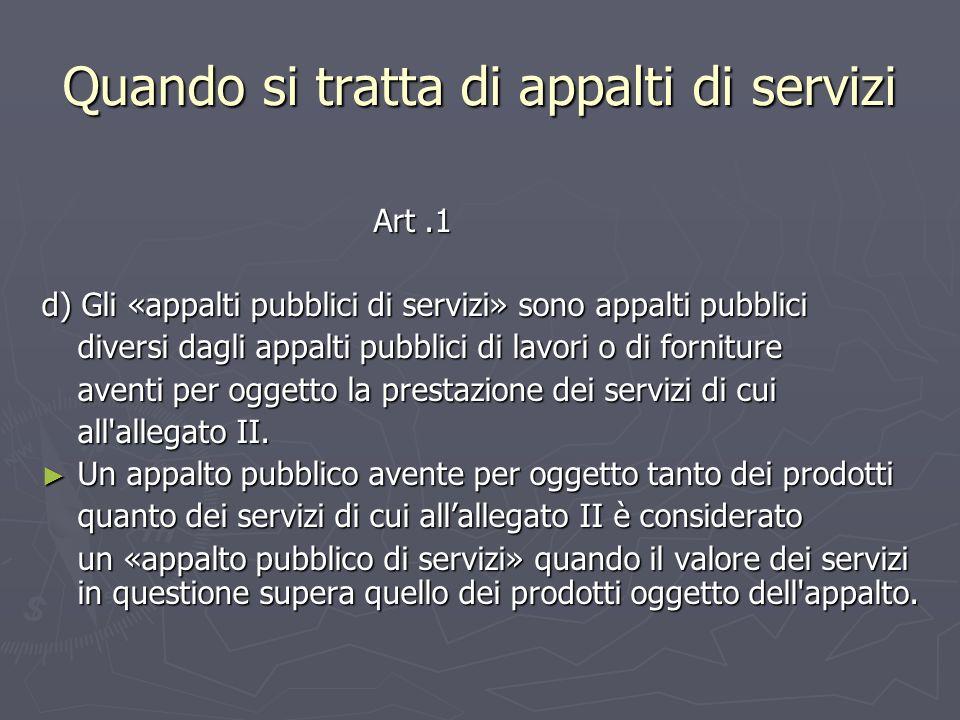 Quando si tratta di appalti di servizi Art.1 Art.1 d) Gli «appalti pubblici di servizi» sono appalti pubblici diversi dagli appalti pubblici di lavori o di forniture aventi per oggetto la prestazione dei servizi di cui all allegato II.