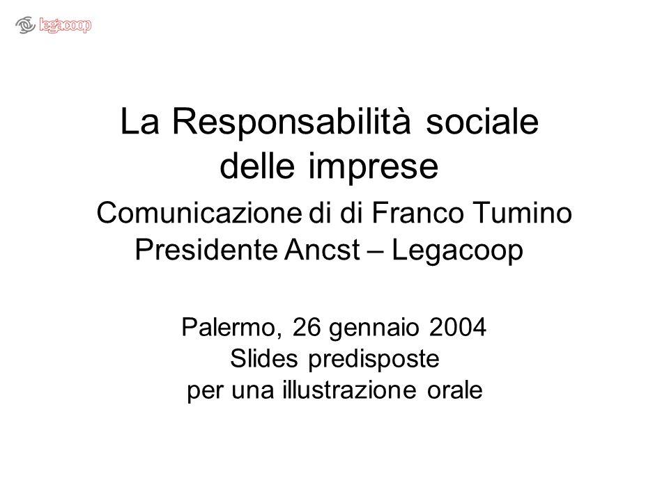 La Responsabilità sociale delle imprese Comunicazione di di Franco Tumino Presidente Ancst – Legacoop Palermo, 26 gennaio 2004 Slides predisposte per una illustrazione orale