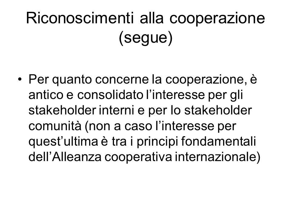 Riconoscimenti alla cooperazione (segue) Per quanto concerne la cooperazione, è antico e consolidato linteresse per gli stakeholder interni e per lo stakeholder comunità (non a caso linteresse per questultima è tra i principi fondamentali dellAlleanza cooperativa internazionale)