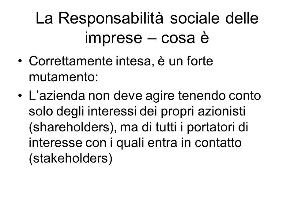 La Responsabilità sociale delle imprese – cosa è Correttamente intesa, è un forte mutamento: Lazienda non deve agire tenendo conto solo degli interessi dei propri azionisti (shareholders), ma di tutti i portatori di interesse con i quali entra in contatto (stakeholders)