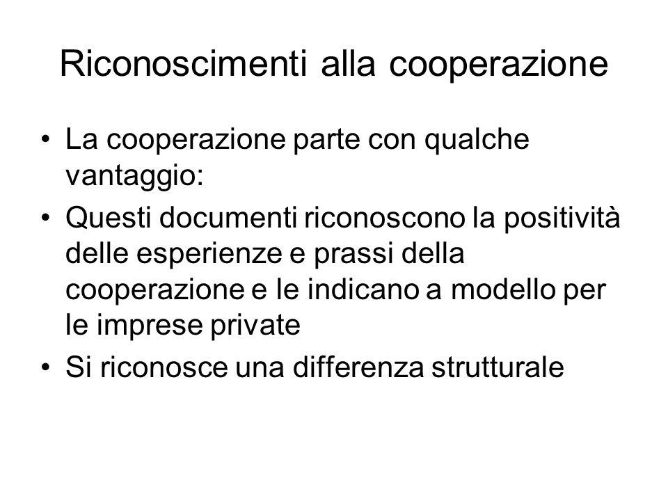 Riconoscimenti alla cooperazione La cooperazione parte con qualche vantaggio: Questi documenti riconoscono la positività delle esperienze e prassi della cooperazione e le indicano a modello per le imprese private Si riconosce una differenza strutturale