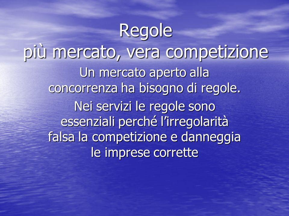 Regole più mercato, vera competizione Un mercato aperto alla concorrenza ha bisogno di regole.