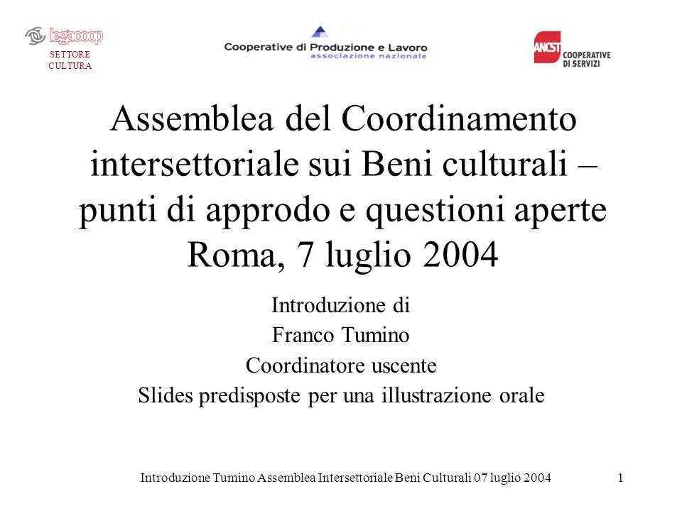 Introduzione Tumino Assemblea Intersettoriale Beni Culturali 07 luglio 20042 La funzione del coordinamento Ricordiamo che la funzione del coordinamento è quella di promuovere la intersettorialità: > nella attività di rappresentanza; > nella collaborazione tra le cooperative nel mercato.