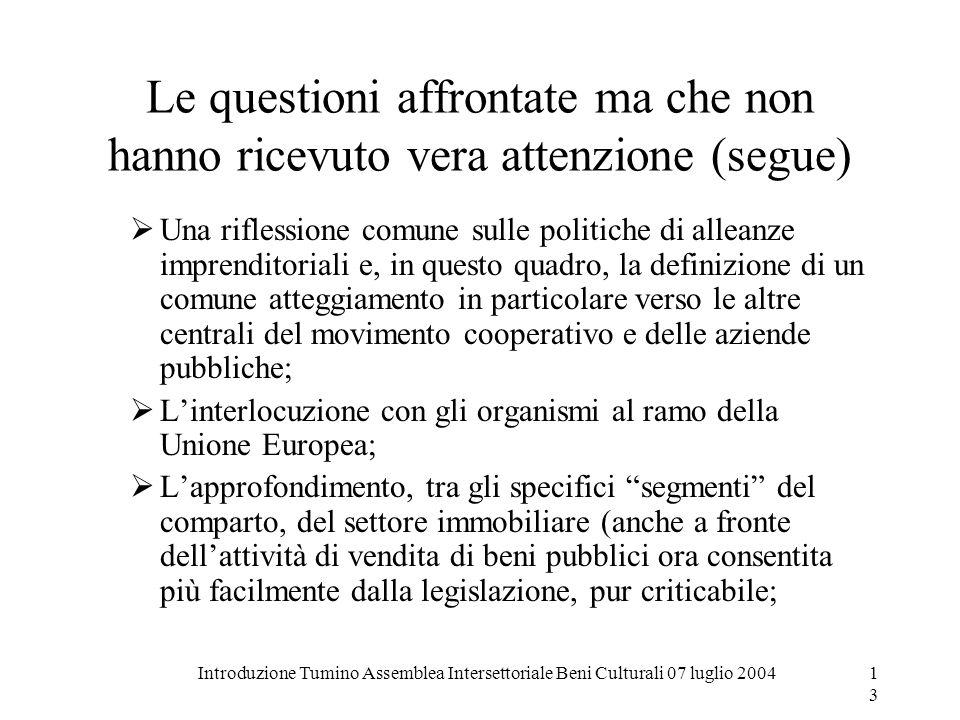 Introduzione Tumino Assemblea Intersettoriale Beni Culturali 07 luglio 200413 Le questioni affrontate ma che non hanno ricevuto vera attenzione (segue
