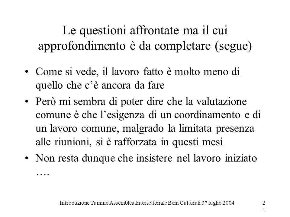 Introduzione Tumino Assemblea Intersettoriale Beni Culturali 07 luglio 200421 Le questioni affrontate ma il cui approfondimento è da completare (segue