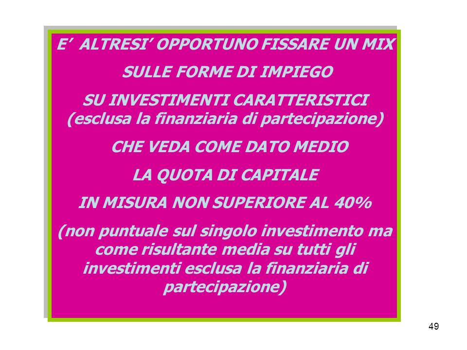 49 E ALTRESI OPPORTUNO FISSARE UN MIX SULLE FORME DI IMPIEGO SU INVESTIMENTI CARATTERISTICI (esclusa la finanziaria di partecipazione) CHE VEDA COME DATO MEDIO LA QUOTA DI CAPITALE IN MISURA NON SUPERIORE AL 40% (non puntuale sul singolo investimento ma come risultante media su tutti gli investimenti esclusa la finanziaria di partecipazione) E ALTRESI OPPORTUNO FISSARE UN MIX SULLE FORME DI IMPIEGO SU INVESTIMENTI CARATTERISTICI (esclusa la finanziaria di partecipazione) CHE VEDA COME DATO MEDIO LA QUOTA DI CAPITALE IN MISURA NON SUPERIORE AL 40% (non puntuale sul singolo investimento ma come risultante media su tutti gli investimenti esclusa la finanziaria di partecipazione)