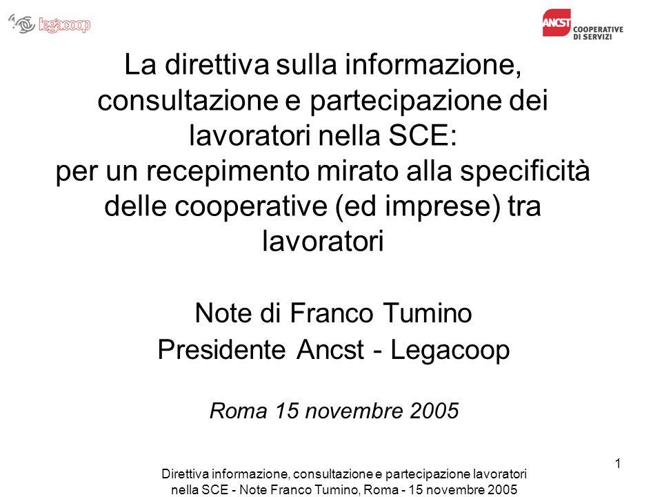 Direttiva informazione, consultazione e partecipazione lavoratori nella SCE - Note Franco Tumino, Roma - 15 novembre 2005 12 Le questioni generali su cui discutere (segue) Oppure riteniamo che la scelta preferibile sia: –agire per un recepimento che applichi la Direttiva ai soli lavoratori non soci.