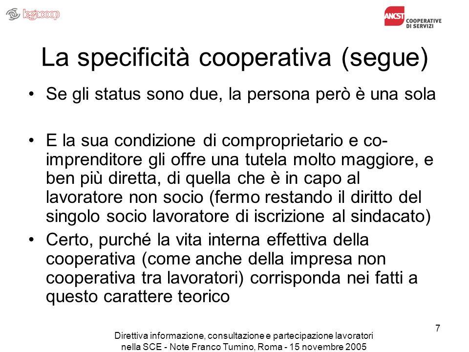 Direttiva informazione, consultazione e partecipazione lavoratori nella SCE - Note Franco Tumino, Roma - 15 novembre 2005 18 Il punto in Italia (segue) Lintesa ha facilitato la ripresa del negoziato per laggiornamento dello specifico protocollo di relazioni industriali (del 1990), aggiornamento che era in una impasse da molti mesi A giorni sapremo se il sindacato accetterà la proposta di una definizione di best practices e di un monitoraggio nazionale per quanto riguarda i soci lavoratori