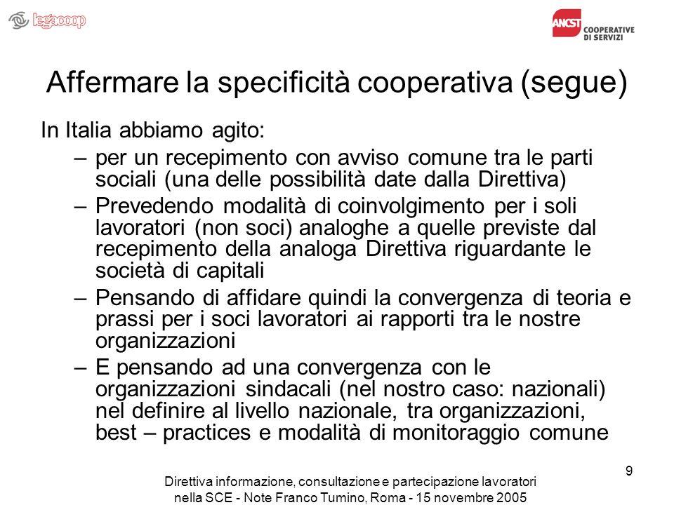Direttiva informazione, consultazione e partecipazione lavoratori nella SCE - Note Franco Tumino, Roma - 15 novembre 2005 10 Affermare la specificità cooperativa (segue) Questo per quanto concerne la informazione e consultazione; Mentre la Partecipazione (cioè le modalità di presenza negli organi dei rappresentanti dei soci lavoratori) riteniamo sia un fatto del tutto interno alla cooperativa
