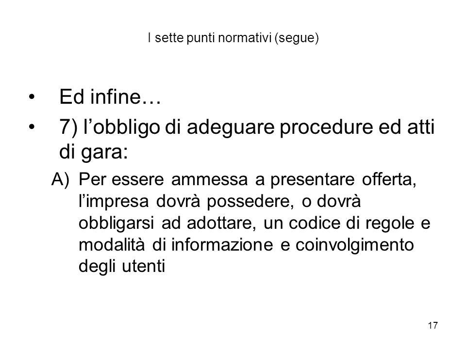 17 I sette punti normativi (segue) Ed infine… 7) lobbligo di adeguare procedure ed atti di gara: A)Per essere ammessa a presentare offerta, limpresa d