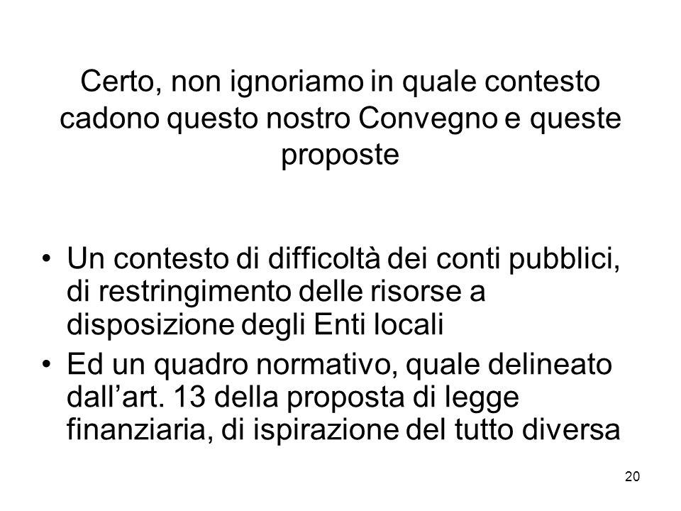 20 Certo, non ignoriamo in quale contesto cadono questo nostro Convegno e queste proposte Un contesto di difficoltà dei conti pubblici, di restringimento delle risorse a disposizione degli Enti locali Ed un quadro normativo, quale delineato dallart.