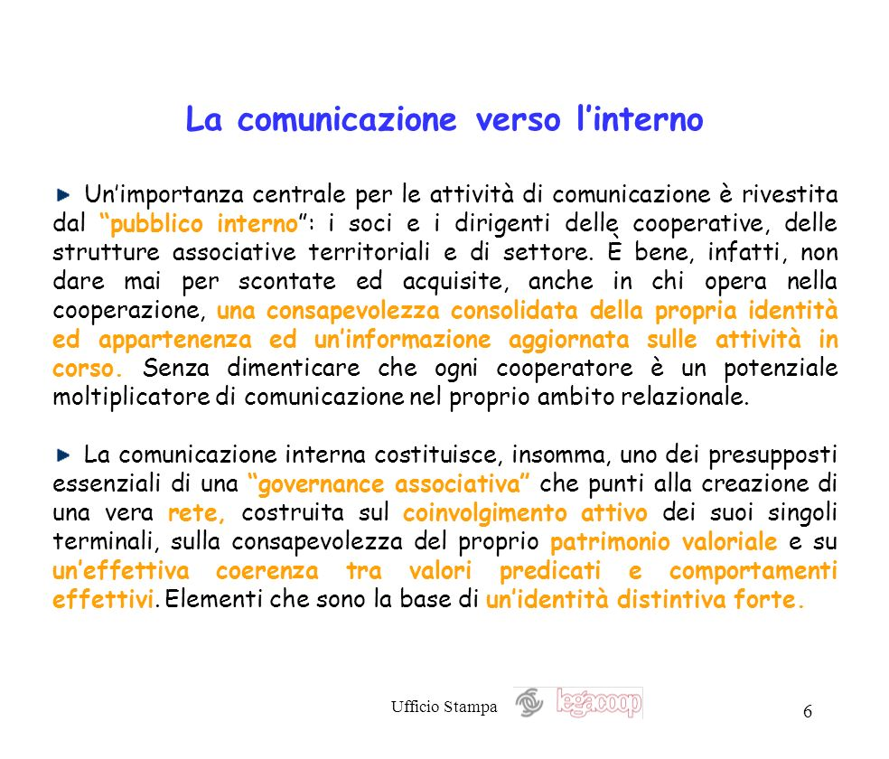 Ufficio Stampa 6 La comunicazione verso linterno Unimportanza centrale per le attività di comunicazione è rivestita dal pubblico interno: i soci e i dirigenti delle cooperative, delle strutture associative territoriali e di settore.