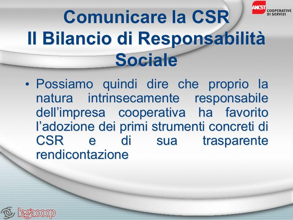 Comunicare la CSR Il Bilancio di Responsabilità Sociale Possiamo quindi dire che proprio la natura intrinsecamente responsabile dellimpresa cooperativa ha favorito ladozione dei primi strumenti concreti di CSR e di sua trasparente rendicontazione