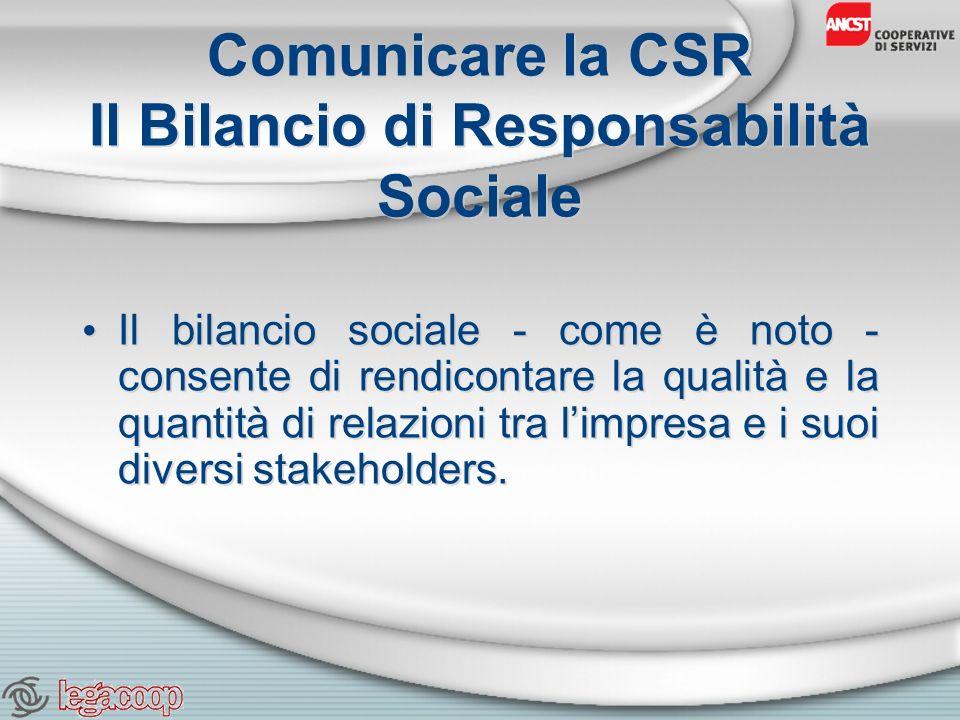 Comunicare la CSR Il Bilancio di Responsabilità Sociale Il bilancio sociale - come è noto - consente di rendicontare la qualità e la quantità di relazioni tra limpresa e i suoi diversi stakeholders.