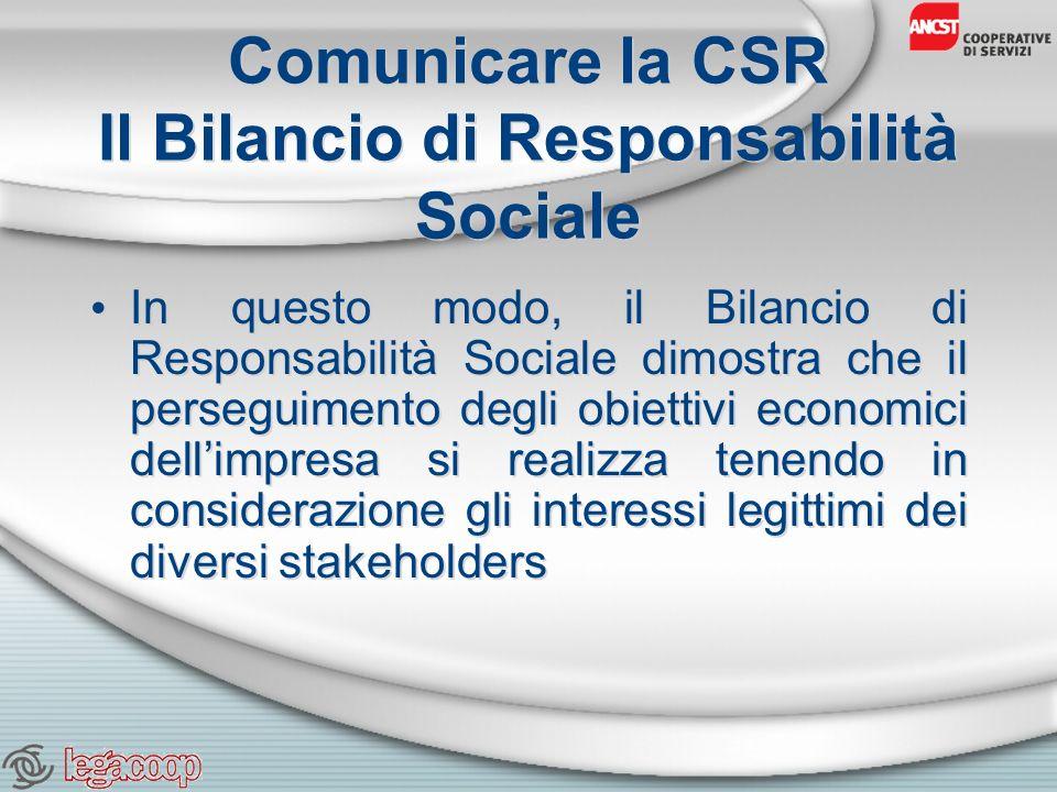 Comunicare la CSR Il Bilancio di Responsabilità Sociale In questo modo, il Bilancio di Responsabilità Sociale dimostra che il perseguimento degli obiettivi economici dellimpresa si realizza tenendo in considerazione gli interessi legittimi dei diversi stakeholders
