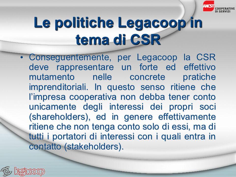 Le politiche Legacoop in tema di CSR Conseguentemente, per Legacoop la CSR deve rappresentare un forte ed effettivo mutamento nelle concrete pratiche imprenditoriali.