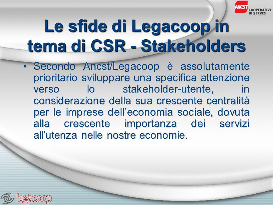Le sfide di Legacoop in tema di CSR - Stakeholders Secondo Ancst/Legacoop è assolutamente prioritario sviluppare una specifica attenzione verso lo stakeholder-utente, in considerazione della sua crescente centralità per le imprese delleconomia sociale, dovuta alla crescente importanza dei servizi allutenza nelle nostre economie.