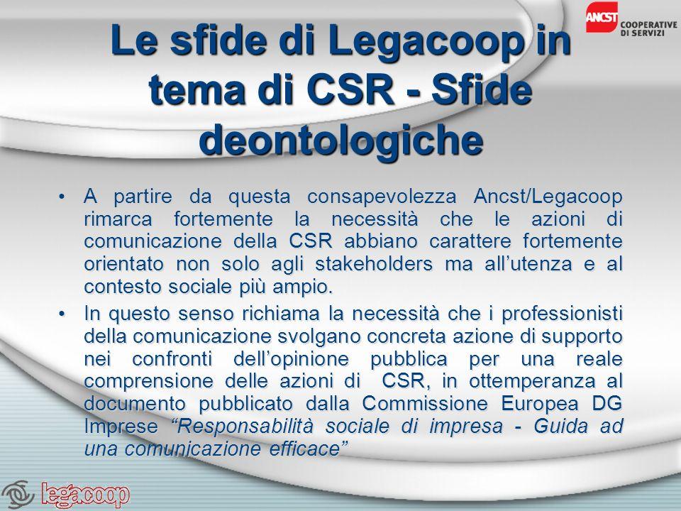 Le sfide di Legacoop in tema di CSR - Sfide deontologiche A partire da questa consapevolezza Ancst/Legacoop rimarca fortemente la necessità che le azioni di comunicazione della CSR abbiano carattere fortemente orientato non solo agli stakeholders ma allutenza e al contesto sociale più ampio.