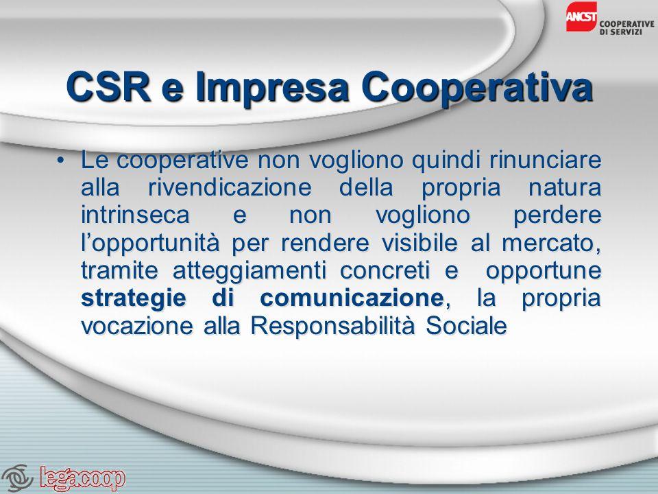 CSR e Impresa Cooperativa Le cooperative non vogliono quindi rinunciare alla rivendicazione della propria natura intrinseca e non vogliono perdere lopportunità per rendere visibile al mercato, tramite atteggiamenti concreti e opportune strategie di comunicazione, la propria vocazione alla Responsabilità Sociale