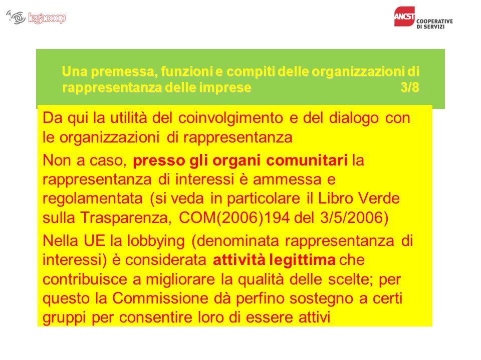 Una premessa, funzioni e compiti delle organizzazioni di rappresentanza delle imprese 3/8 Da qui la utilità del coinvolgimento e del dialogo con le organizzazioni di rappresentanza Non a caso, presso gli organi comunitari la rappresentanza di interessi è ammessa e regolamentata (si veda in particolare il Libro Verde sulla Trasparenza, COM(2006)194 del 3/5/2006) Nella UE la lobbying (denominata rappresentanza di interessi) è considerata attività legittima che contribuisce a migliorare la qualità delle scelte; per questo la Commissione dà perfino sostegno a certi gruppi per consentire loro di essere attivi