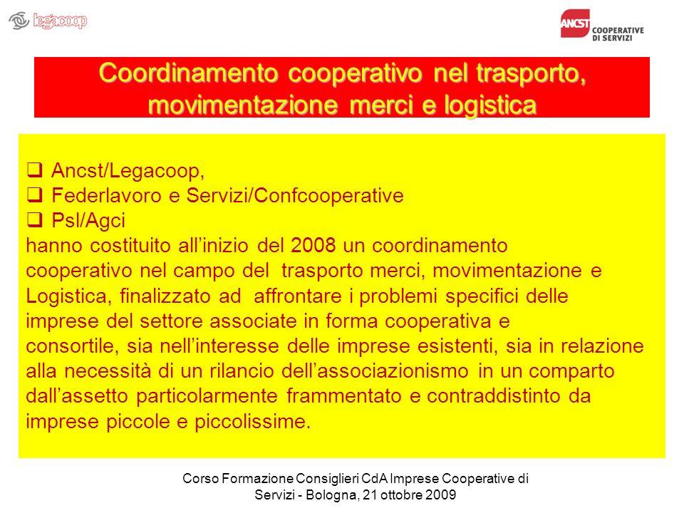 Coordinamento cooperativo nel trasporto, movimentazione merci e logistica Ancst/Legacoop, Federlavoro e Servizi/Confcooperative Psl/Agci hanno costituito allinizio del 2008 un coordinamento cooperativo nel campo del trasporto merci, movimentazione e Logistica, finalizzato ad affrontare i problemi specifici delle imprese del settore associate in forma cooperativa e consortile, sia nellinteresse delle imprese esistenti, sia in relazione alla necessità di un rilancio dellassociazionismo in un comparto dallassetto particolarmente frammentato e contraddistinto da imprese piccole e piccolissime.