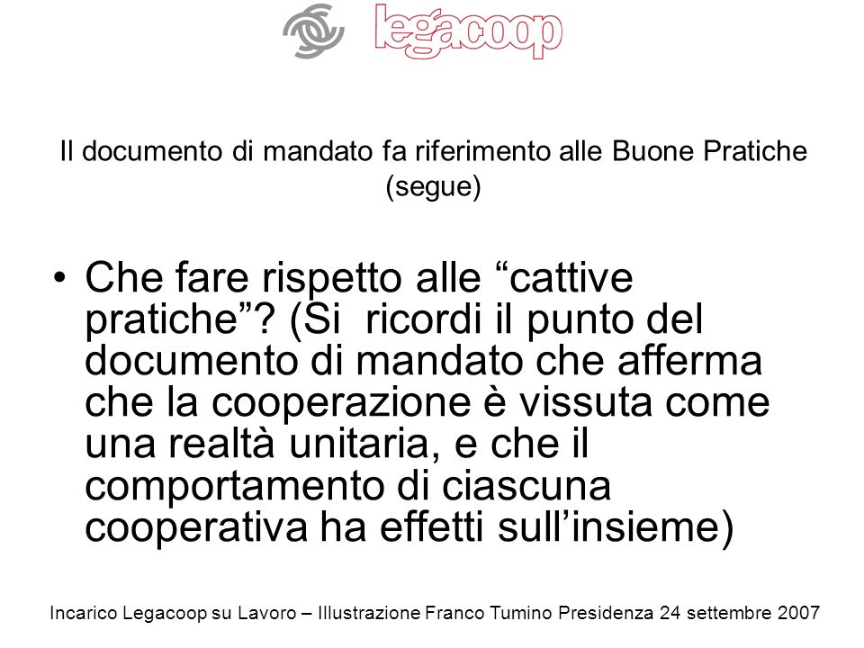 Incarico Legacoop su Lavoro – Illustrazione Franco Tumino Presidenza 24 settembre 2007 Il documento di mandato fa riferimento alle Buone Pratiche (segue) Che fare rispetto alle cattive pratiche.