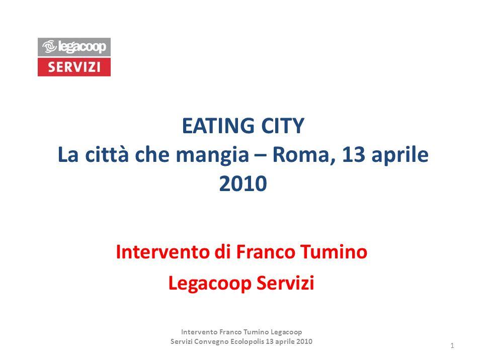EATING CITY La città che mangia – Roma, 13 aprile 2010 Intervento di Franco Tumino Legacoop Servizi 1 Intervento Franco Tumino Legacoop Servizi Conveg