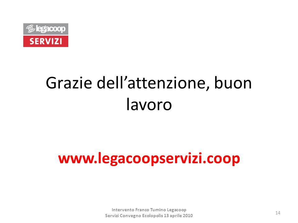 Grazie dellattenzione, buon lavoro www.legacoopservizi.coop 14 Intervento Franco Tumino Legacoop Servizi Convegno Ecolopolis 13 aprile 2010
