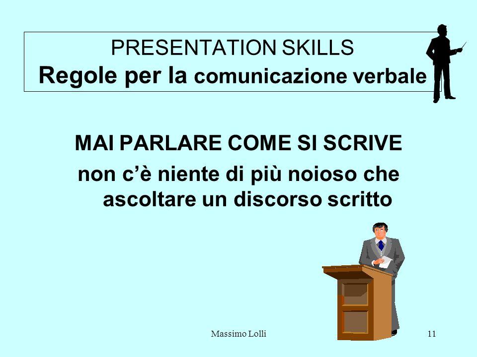 Massimo Lolli11 PRESENTATION SKILLS Regole per la comunicazione verbale MAI PARLARE COME SI SCRIVE non cè niente di più noioso che ascoltare un discorso scritto