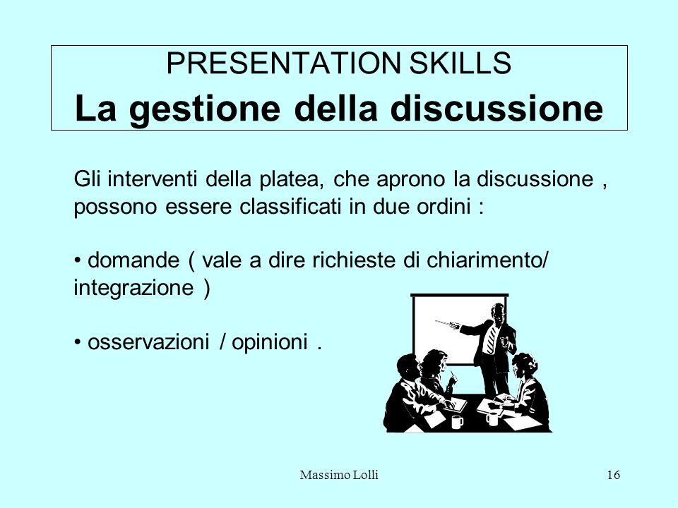 Massimo Lolli16 PRESENTATION SKILLS La gestione della discussione Gli interventi della platea, che aprono la discussione, possono essere classificati in due ordini : domande ( vale a dire richieste di chiarimento/ integrazione ) osservazioni / opinioni.