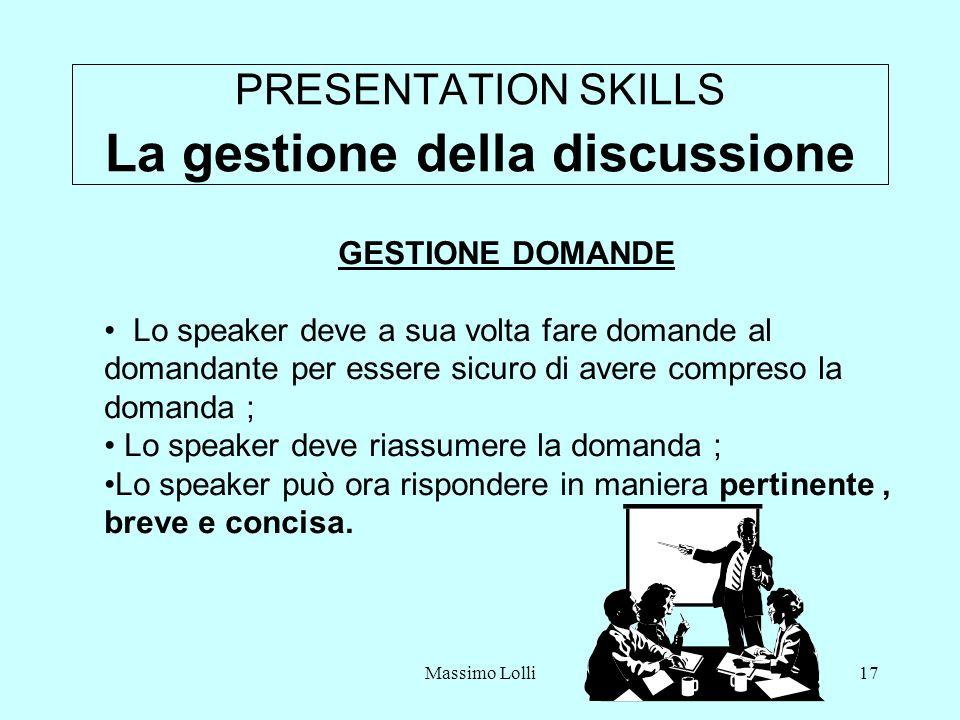 Massimo Lolli17 PRESENTATION SKILLS La gestione della discussione GESTIONE DOMANDE Lo speaker deve a sua volta fare domande al domandante per essere sicuro di avere compreso la domanda ; Lo speaker deve riassumere la domanda ; Lo speaker può ora rispondere in maniera pertinente, breve e concisa.
