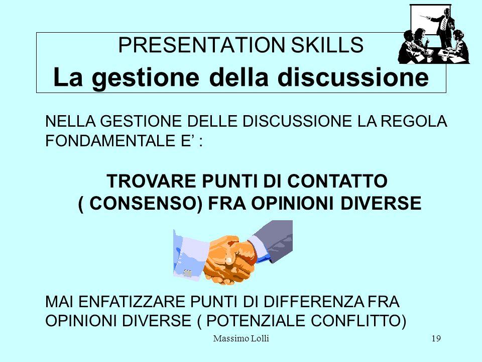 Massimo Lolli19 PRESENTATION SKILLS La gestione della discussione NELLA GESTIONE DELLE DISCUSSIONE LA REGOLA FONDAMENTALE E : TROVARE PUNTI DI CONTATTO ( CONSENSO) FRA OPINIONI DIVERSE MAI ENFATIZZARE PUNTI DI DIFFERENZA FRA OPINIONI DIVERSE ( POTENZIALE CONFLITTO)