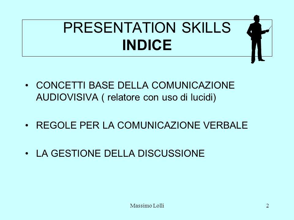 Massimo Lolli2 PRESENTATION SKILLS INDICE CONCETTI BASE DELLA COMUNICAZIONE AUDIOVISIVA ( relatore con uso di lucidi) REGOLE PER LA COMUNICAZIONE VERBALE LA GESTIONE DELLA DISCUSSIONE