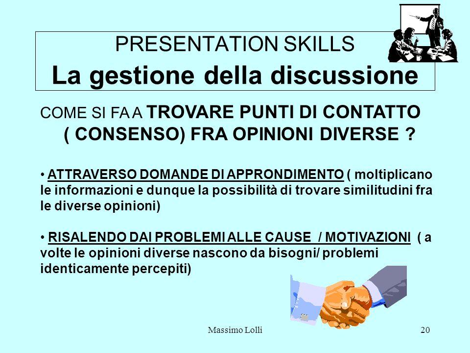Massimo Lolli20 PRESENTATION SKILLS La gestione della discussione COME SI FA A TROVARE PUNTI DI CONTATTO ( CONSENSO) FRA OPINIONI DIVERSE .