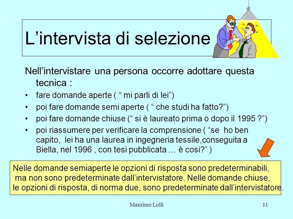 Massimo Lolli11 Lintervista di selezione Nellintervistare una persona occorre adottare questa tecnica : fare domande aperte ( mi parli di lei) poi fare domande semi aperte ( che studi ha fatto ) poi fare domande chiuse ( si è laureato prima o dopo il 1995 ) poi riassumere per verificare la comprensione ( se ho ben capito, lei ha una laurea in ingegneria tessile,conseguita a Biella, nel 1996, con tesi pubblicata … è cosi.