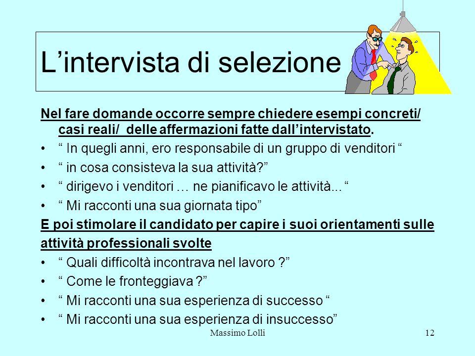 Massimo Lolli12 Lintervista di selezione Nel fare domande occorre sempre chiedere esempi concreti/ casi reali/ delle affermazioni fatte dallintervistato.
