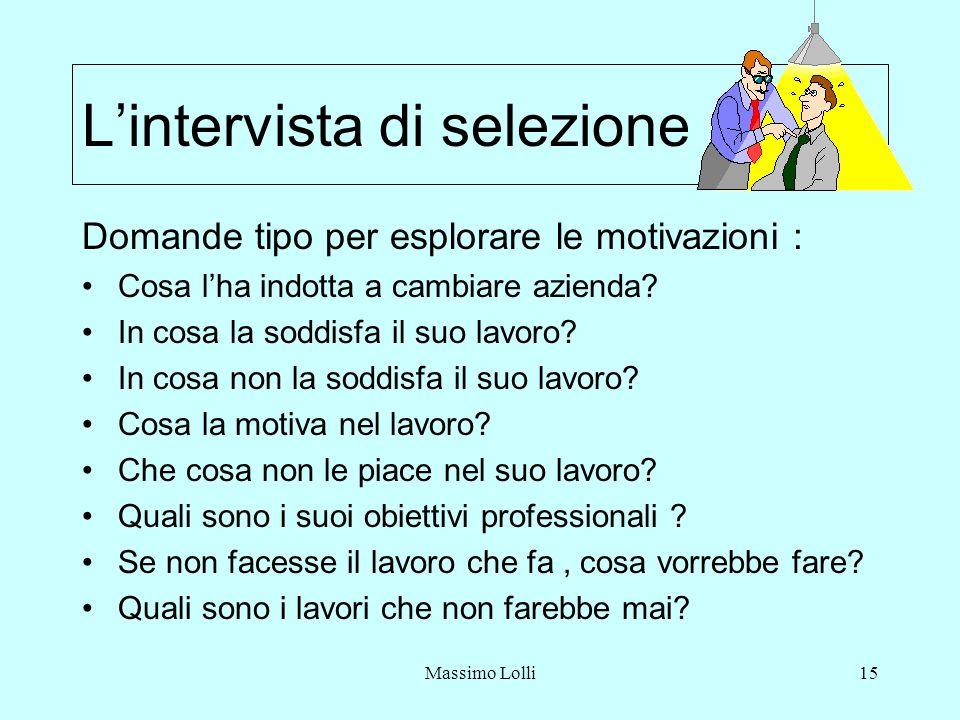 Massimo Lolli15 Lintervista di selezione Domande tipo per esplorare le motivazioni : Cosa lha indotta a cambiare azienda? In cosa la soddisfa il suo l