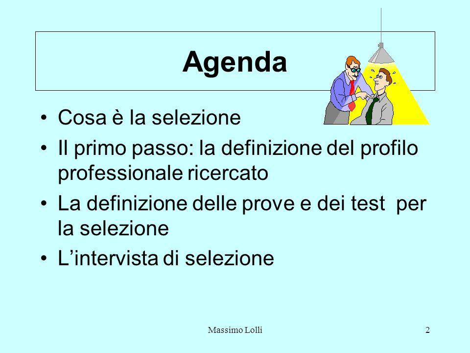 Massimo Lolli2 Agenda Cosa è la selezione Il primo passo: la definizione del profilo professionale ricercato La definizione delle prove e dei test per la selezione Lintervista di selezione