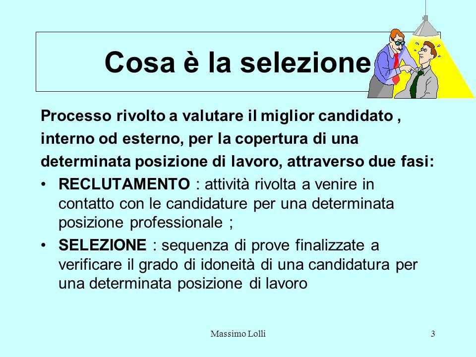 Massimo Lolli3 Cosa è la selezione Processo rivolto a valutare il miglior candidato, interno od esterno, per la copertura di una determinata posizione