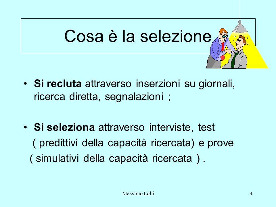Massimo Lolli4 Cosa è la selezione Si recluta attraverso inserzioni su giornali, ricerca diretta, segnalazioni ; Si seleziona attraverso interviste, test ( predittivi della capacità ricercata) e prove ( simulativi della capacità ricercata ).